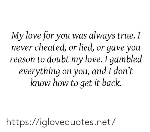 Doubt: My love for you was always true. I  never cheated, or lied, or gave you  reason to doubt my love. I gambled  everything on you, and I don't  know how to get it back. https://iglovequotes.net/