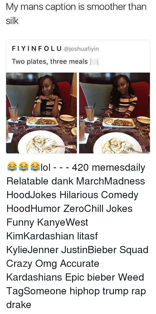 Smoother Than: My mans caption is smoother than  silk  FIY INFO ajoshuafiyin  OLU  Two plates, three meals 😂😂😂lol - - - 420 memesdaily Relatable dank MarchMadness HoodJokes Hilarious Comedy HoodHumor ZeroChill Jokes Funny KanyeWest KimKardashian litasf KylieJenner JustinBieber Squad Crazy Omg Accurate Kardashians Epic bieber Weed TagSomeone hiphop trump rap drake