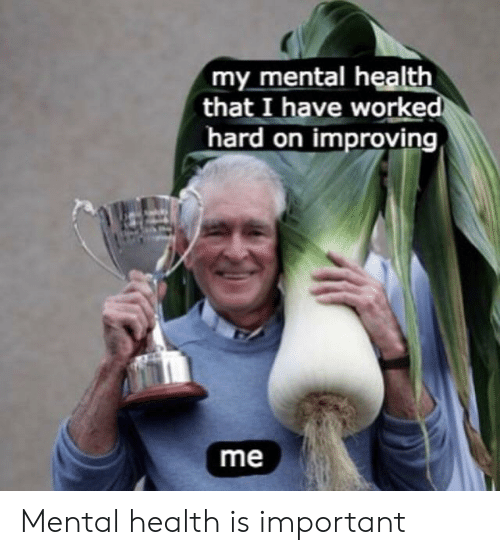 Mental Health, Health, and Hard On: my mental health  that I have worked  hard on improving  me Mental health is important