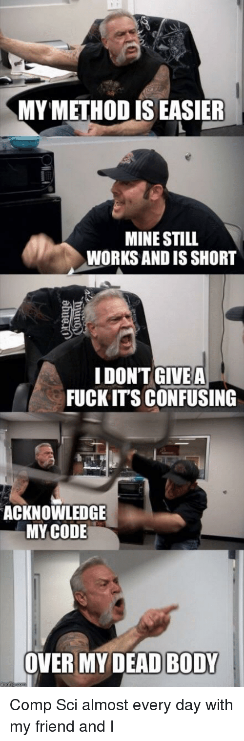 Fuck, Mine, and Code: MY METHOD IS EASIER  MINE STILL  WORKS AND IS SHORT  IDONT GIVEA  FUCK IT'S CONFUSING  ACKNOWLEDGE  MY CODE  OVER MY DEADBODY I Comp Sci almost every day with my friend and I