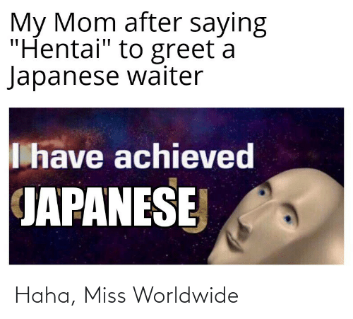 "Japanese: My Mom after saying  ""Hentai"" to greet a  Japanese waiter  I have achieved  JAPANESE Haha, Miss Worldwide"