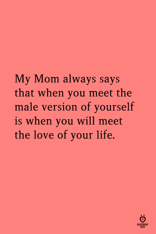 Meet The: My Mom always says  that when you meet the  male version of yourself  is when you will meet  the love of your life.  RELATIONSH