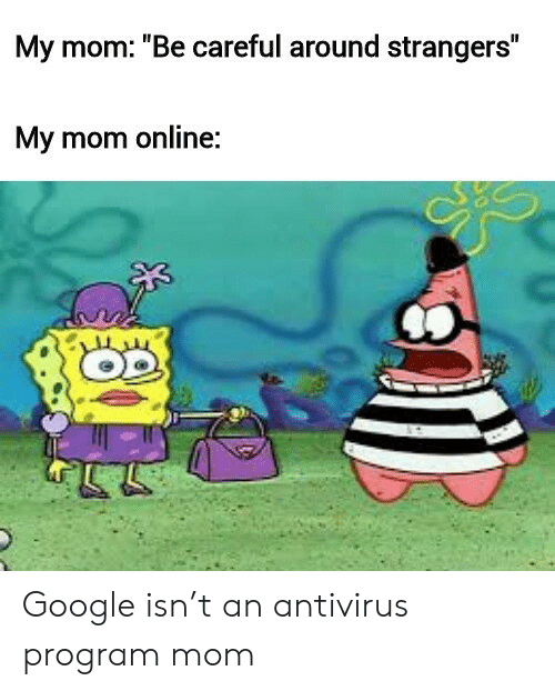 "Be Careful: My mom: ""Be careful around strangers""  My mom online: Google isn't an antivirus program mom"