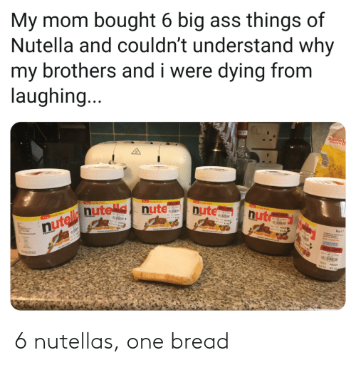 Nutella, Mom, and Brothers: My mom bought 6 big ass things of  Nutella and couldn't understand why  my brothers and i were dying from  laughing...  T y Pck  foy Pak  60% OF  nute  Th y Pwk  0x OF  nut  nutelle nute nute  60% OFF  Th Fomly Pock  FEARERO  40% OFF  WAS NOW 6 nutellas, one bread