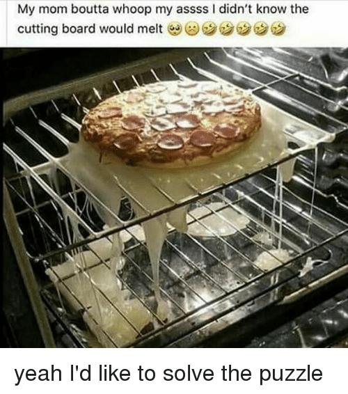 Memes, Yeah, and Mom: My mom boutta whoop my assss I didn't know the  cutting board would melt yeah I'd like to solve the puzzle