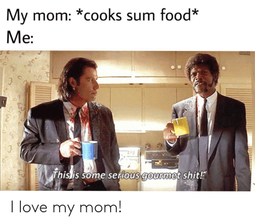 sum: My mom: *cooks sum food*  Me  This is some serious gourmet shit! I love my mom!