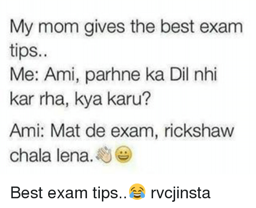 Chalã©: My mom gives the best exam  tips.  Me: Ami, parhne ka Dil nhi  kar rha, kya karu  Ami: Mat de exam, rickshaw  chala lena Best exam tips..😂 rvcjinsta