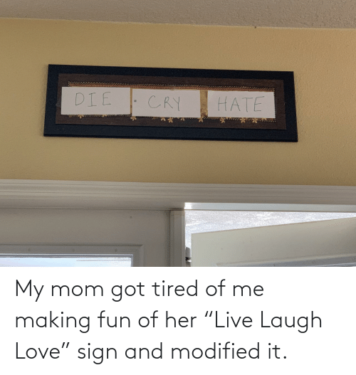 "my mom: My mom got tired of me making fun of her ""Live Laugh Love"" sign and modified it."