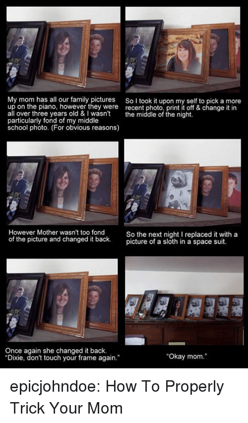 """fond: My mom has all our family pictures SoI took it upon my self to pick a more  up on the piano, however they were recent photo, print it off & change it in  all over three years old & wasn't the middle of the night.  particularly fond of my middle  school photo. (For obvious reasons)  30  23  However Mother wasn't too fond  of the picture and changed it back.  So the next night I replaced it with a  picture of a sloth in a space suit.  Once again she changed it back.  Dixie, don't touch your frame again.""""  """"Okay mom."""" epicjohndoe:  How To Properly Trick Your Mom"""
