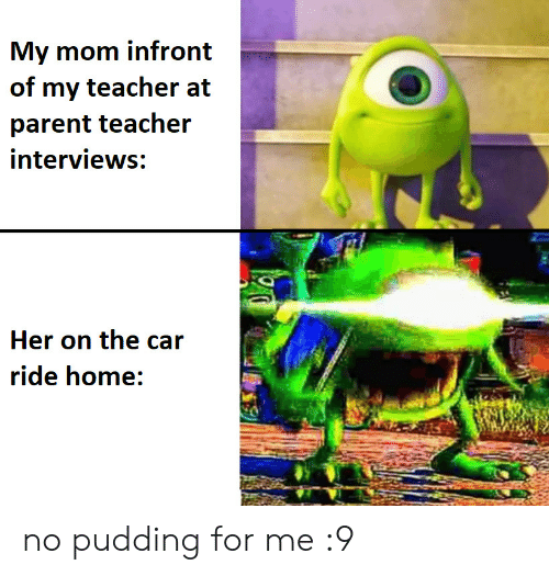 Interviews: My mom infront  of my teacher at  parent teacher  interviews:  Her on the car  ride home: no pudding for me :9