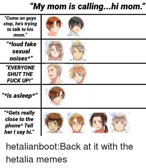 """hetalia: """"My mom is calling...hi mom.""""  """"Come on guys  stop, hes trying  to talk to his  mom.""""  """"*loud fake  sexual  noises*""""  """"EVERYONE  SHUT THE  FUCK UP!""""  """"*is asleep*""""  """"*Gets really  close to the  phone* Tell  her I say hi."""" hetalianboot:Back at it with the hetalia memes"""