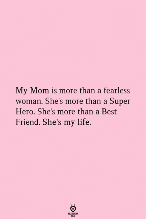Best Friend, Life, and Best: My Mom is more than a fearless  woman. She's more than a Super  Hero. She's more than a Best  Friend. She's my life.