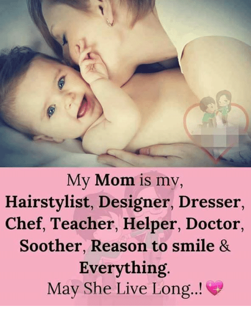 Doctor, Memes, and Teacher: My Mom is my,  Hairstylist, Designer, Dresser  Chef, Teacher, Helper, Doctor,  Soother, Reason to smile 8&  Everything.  May She Live Long.!