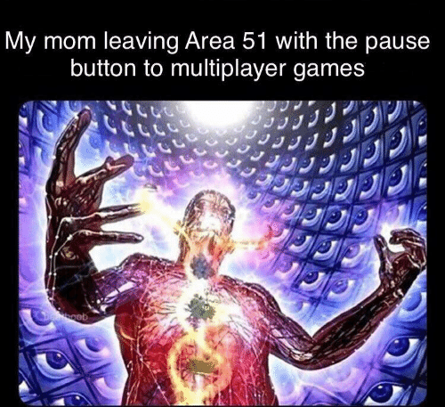 area 51: My mom leaving Area 51 with the pause  button to multiplayer games  Deboob