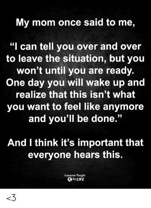 "the situation: My mom once said to me,  ""I can tell you over and over  to leave the situation, but you  won't until you are ready.  One day you will wake up and  realize that this isn't what  you want to feel like anymore  and you'll be done.""  And I think it's important that  everyone hears this.  Lessons Taught  By LIFE <3"