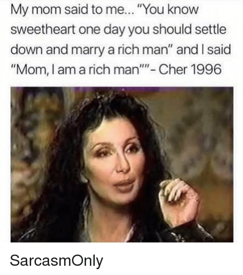 """Rich Man: My mom said to me... """"You know  sweetheart one day you should settle  down and marry a rich man"""" and I said  """"Mom, I am a rich man""""- Cher 1996 SarcasmOnly"""