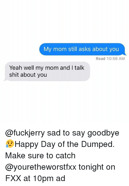 Goodbyee: My mom still asks about you  Read 10:56 AM  Yeah well my mom and I talk  shit about you @fuckjerry sad to say goodbye 😥Happy Day of the Dumped. Make sure to catch @youretheworstfxx tonight on FXX at 10pm ad
