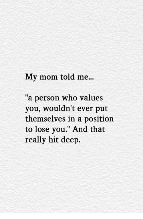 """Mom, Deep, and Who: My mom told me...  """"a person who values  you, wouldn't ever put  themselves in a position  to lose you."""" And that  really hit deep."""
