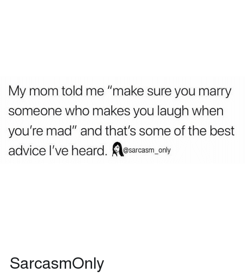 "Advice, Funny, and Memes: My mom told me ""make sure you marry  someone who makes you laugh when  you're mad"" and that's some of the best  advice l've heard. sacasm_ only SarcasmOnly"