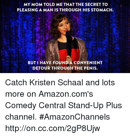 Amazon, Dank, and amazon.com: MY MOM TOLD ME THAT THE SECRET TO  PLEASINGAMAN IS THROUGH HIS STOMACH  BUT I HAVE FOUND A CONVENIENT  DETOUR THROUGH THE PENIS. Catch Kristen Schaal and lots more on Amazon.com's Comedy Central Stand-Up Plus channel. #AmazonChannels http://on.cc.com/2gP8Ujw