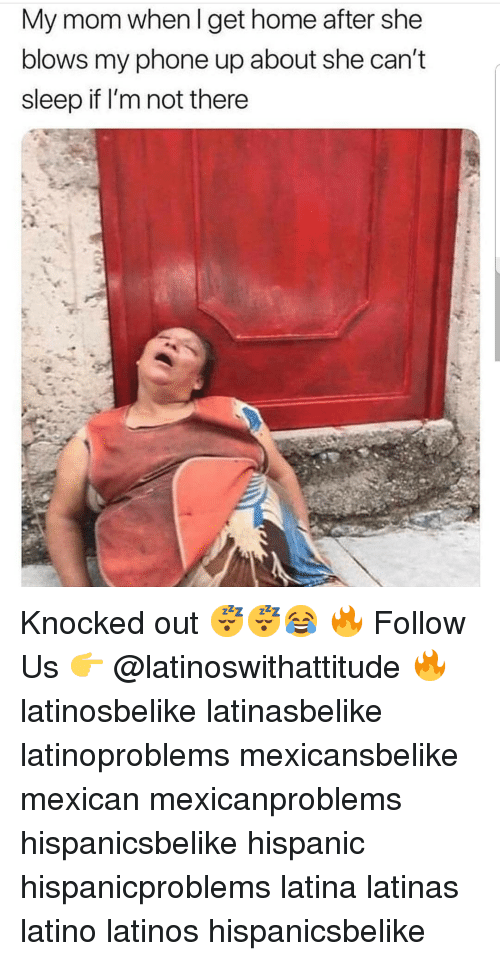 Latinos, Memes, and Phone: My mom when I get home after she  blows my phone up about she can't  sleep if I'm not there Knocked out 😴😴😂 🔥 Follow Us 👉 @latinoswithattitude 🔥 latinosbelike latinasbelike latinoproblems mexicansbelike mexican mexicanproblems hispanicsbelike hispanic hispanicproblems latina latinas latino latinos hispanicsbelike