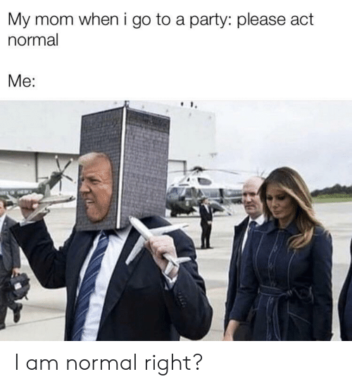 Party, Mom, and Act: My mom when i go to a party: please act  normal  Me: I am normal right?
