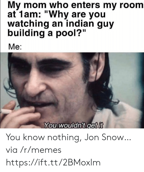 "Memes, Jon Snow, and Pool: My mom who enters my room  at 1am: ""Why are you  watching an indian guy  building a pool?""  Me:  You wouldn't get it You know nothing, Jon Snow… via /r/memes https://ift.tt/2BMoxlm"