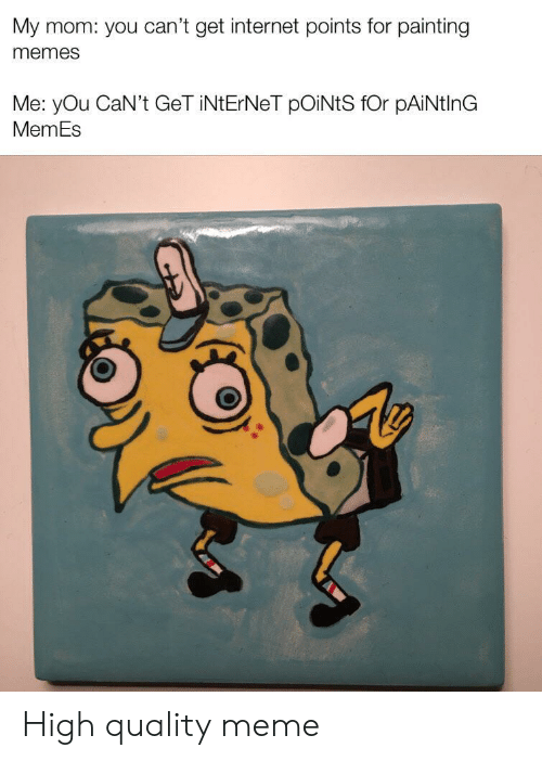 Internet, Meme, and Memes: My mom: you can't get internet points for painting  memes  Me: yOu CaN't GeT iNtErNeT pOiNtS fOr pAiNtlnG  MemEs High quality meme