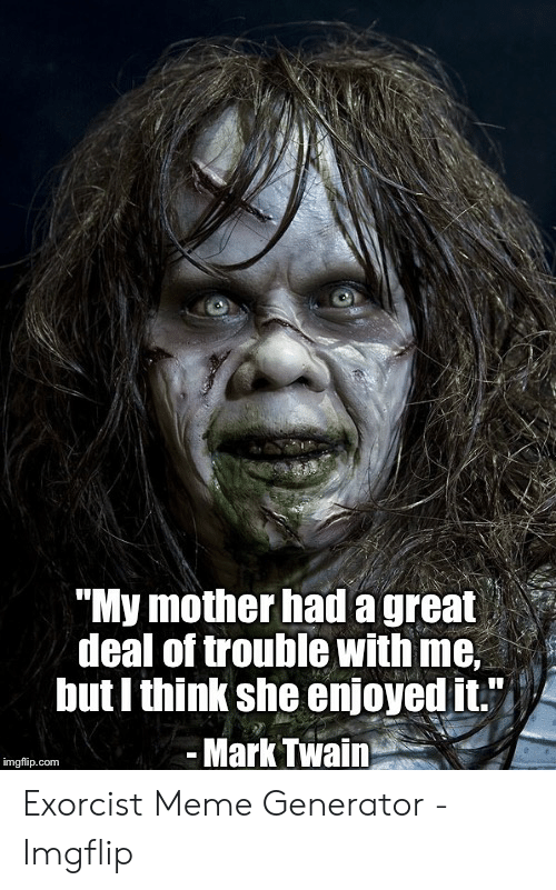 """Exorcism Meme: """"My mother had a great  deal of trouble with me,  but I think she enjoyed it.""""  -Mark Twain  imgfip.com Exorcist Meme Generator - Imgflip"""