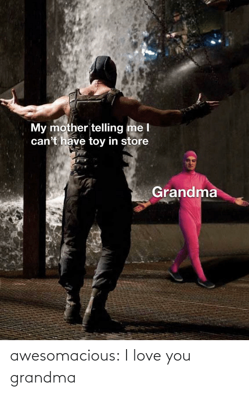 My Mother: My mother telling me l  can't have toy in store  Grandma awesomacious:  I love you grandma