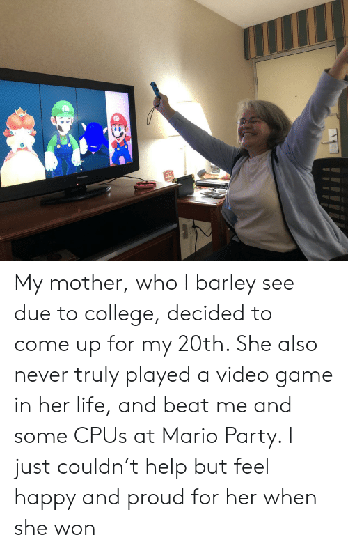 beat me: My mother, who I barley see due to college, decided to come up for my 20th. She also never truly played a video game in her life, and beat me and some CPUs at Mario Party. I just couldn't help but feel happy and proud for her when she won