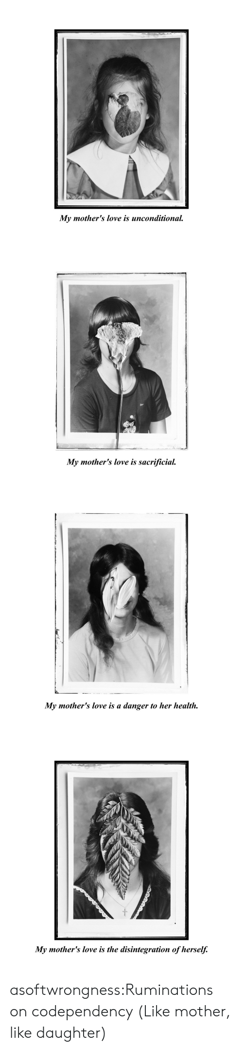 Mothers: My mother's love is unconditional   My mother's love is sacrificial   My mother's love is a danger to her health   My mother's love is the disintegration of herself. asoftwrongness:Ruminations on codependency (Like mother, like daughter)