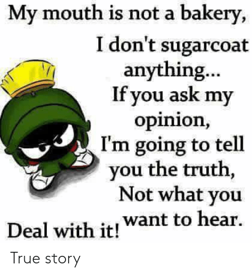 Dank, True, and True Story: My mouth is not a bakery,  I don't sugarcoat  anything...  If you ask my  opinion,  I'm going to tell  you the truth,  Not what you  Deal with it! want to hear. True story