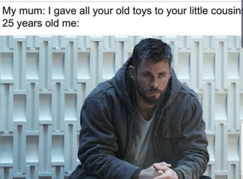 Toys, Old, and 25 Years: My mum: I gave all your old toys to your little cousin  25 years old me: