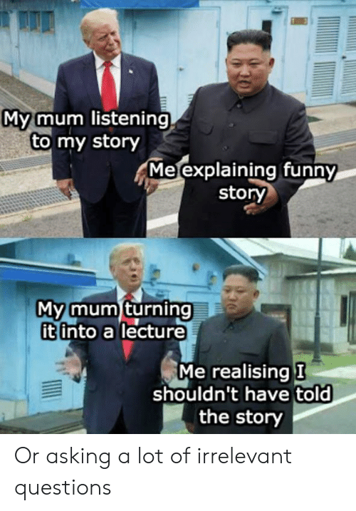 irrelevant: My mum listening  to my story  Me explaining funny  story  My mum turning  it into a lecture  Me realising I  shouldn't have told  the story Or asking a lot of irrelevant questions