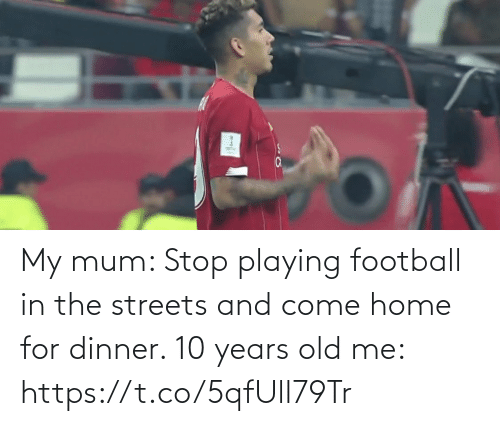 Streets: My mum: Stop playing football in the streets and come home for dinner.   10 years old me: https://t.co/5qfUll79Tr