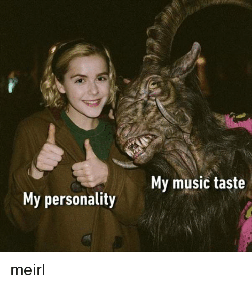 Music, MeIRL, and Personality: My music taste  My personality meirl