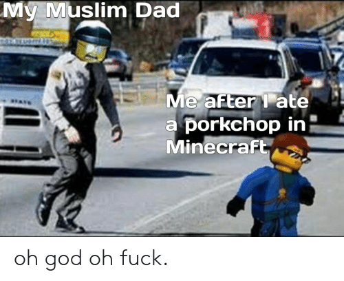 oh fuck: My Muslim Dad  Me after ate  a porkchop in  Minecraft oh god oh fuck.