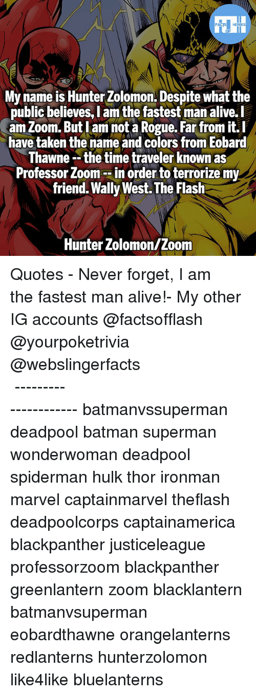 zoom ins: My name is Hunter Zolomon. Despite what the  public believes, I am the fastest man alive.l  am Zoom. But lam not a Rogue. Far from it.I  have taken the name and colors from Eobard  hawne -- the time traveler Known as  Professor Zoom --in order to terrorize my  friend. Wally West. The Flash  public believes, l am the fastest man alive.  Hunter Zolomon/Zoom ▲Quotes▲ - Never forget, I am the fastest man alive!- My other IG accounts @factsofflash @yourpoketrivia @webslingerfacts ⠀⠀⠀⠀⠀⠀⠀⠀⠀⠀⠀⠀⠀⠀⠀⠀⠀⠀⠀⠀⠀⠀⠀⠀⠀⠀⠀⠀⠀⠀⠀⠀⠀⠀⠀⠀ ⠀⠀--------------------- batmanvssuperman deadpool batman superman wonderwoman deadpool spiderman hulk thor ironman marvel captainmarvel theflash deadpoolcorps captainamerica blackpanther justiceleague professorzoom blackpanther greenlantern zoom blacklantern batmanvsuperman eobardthawne orangelanterns redlanterns hunterzolomon like4like bluelanterns
