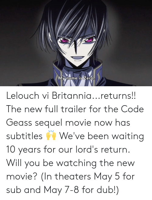 May 5: My name IS Lero Lelouch vi Britannia...returns!! The new full trailer for the Code Geass sequel movie now has subtitles 🙌  We've been waiting 10 years for our lord's return. Will you be watching the new movie? (In theaters May 5 for sub and May 7-8 for dub!)