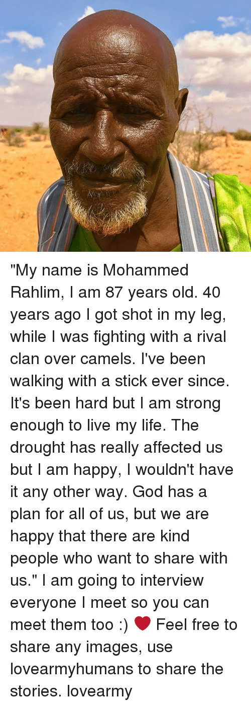 "God, Life, and Memes: ""My name is Mohammed Rahlim, I am 87 years old. 40 years ago I got shot in my leg, while I was fighting with a rival clan over camels. I've been walking with a stick ever since. It's been hard but I am strong enough to live my life. The drought has really affected us but I am happy, I wouldn't have it any other way. God has a plan for all of us, but we are happy that there are kind people who want to share with us."" I am going to interview everyone I meet so you can meet them too :) ❤️ Feel free to share any images, use lovearmyhumans to share the stories. lovearmy"