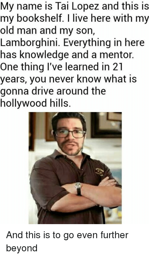 Tai Lopez: My name is Tai Lopez and this is  my bookshelf. I live here with my  old man and my son  Lamborghini. Everything in here  has knowledge and a mentor.  One thing I've learned in 21  years, you never know what is  gonna drive around the  hollywood hills. And this is to go even further beyond