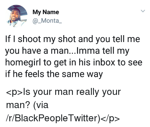 Blackpeopletwitter, Inbox, and Via: My Name  _Monta  If I shoot my shot and you tell me  you have a man...Imma tell my  homegirl to get in his inbox to see  if he feels the same way <p>Is your man really your man? (via /r/BlackPeopleTwitter)</p>