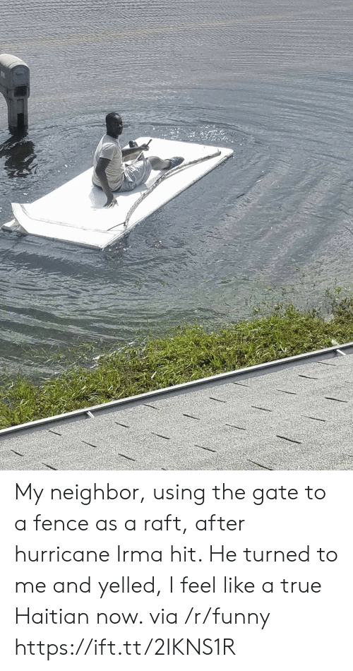 haitian: My neighbor, using the gate to a fence as a raft, after hurricane Irma hit. He turned to me and yelled, I feel like a true Haitian now. via /r/funny https://ift.tt/2IKNS1R