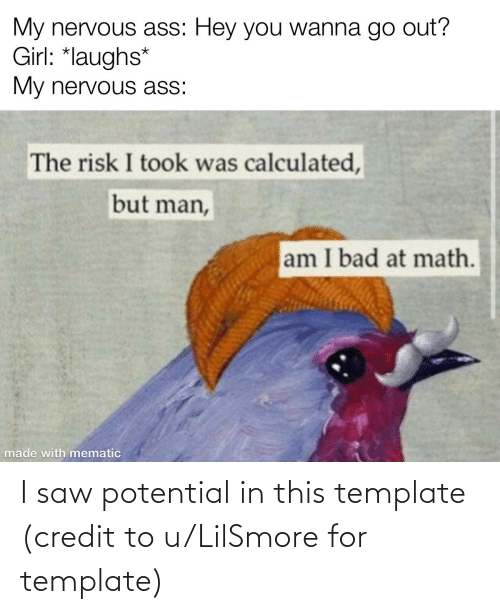 But Man Am I Bad At Math: My nervous ass: Hey you wanna go out?  Girl: *laughs*  My nervous ass:  The risk I took was calculated,  but man,  am I bad at math.  made with mematic I saw potential in this template (credit to u/LilSmore for template)