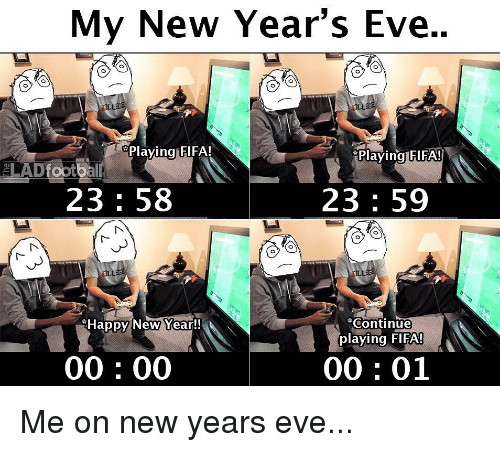 Fifa, Memes, and New Year's: My New Year's Eve..  Plaving FIFA!  Playing FIFA!  23: 58  23 59  Happy New Year!!  ''continue  playing FIFA!  00: 00  00: 01 Me on new years eve...