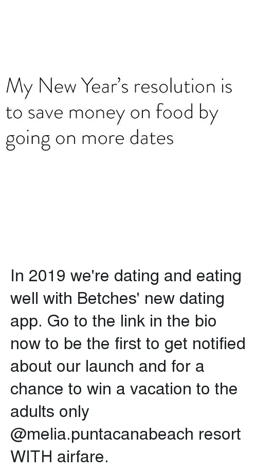Dating, Food, and Money: My New Year's resolution is  to save money on food by  going on more dates In 2019 we're dating and eating well with Betches' new dating app. Go to the link in the bio now to be the first to get notified about our launch and for a chance to win a vacation to the adults only @melia.puntacanabeach resort WITH airfare.