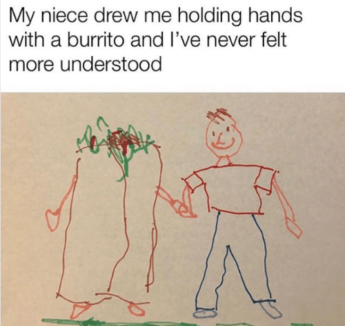 holding hands: My niece drew me holding hands  with a burrito and I've never felt  more understood