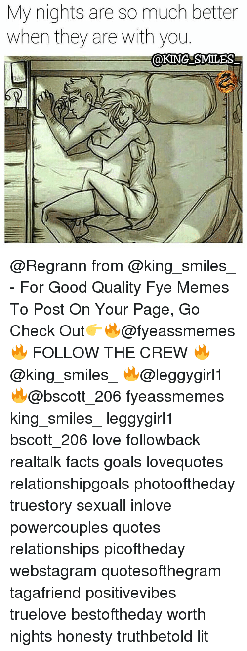 oking: My nights are so much better  when they are with you  OKING SMILES @Regrann from @king_smiles_ - For Good Quality Fye Memes To Post On Your Page, Go Check Out👉🔥@fyeassmemes🔥 FOLLOW THE CREW 🔥@king_smiles_ 🔥@leggygirl1 🔥@bscott_206 fyeassmemes king_smiles_ leggygirl1 bscott_206 love followback realtalk facts goals lovequotes relationshipgoals photooftheday truestory sexuall inlove powercouples quotes relationships picoftheday webstagram quotesofthegram tagafriend positivevibes truelove bestoftheday worth nights honesty truthbetold lit