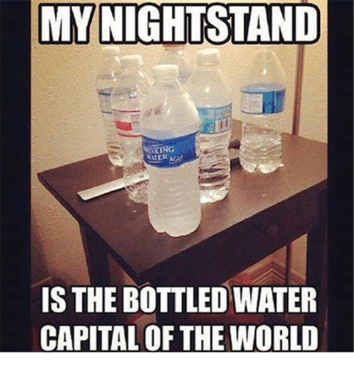 Dank, Capital, and Capitalism: MY NIGHTSTAND  IS THE BOTTLEDWATER  CAPITAL OF THE WORLD